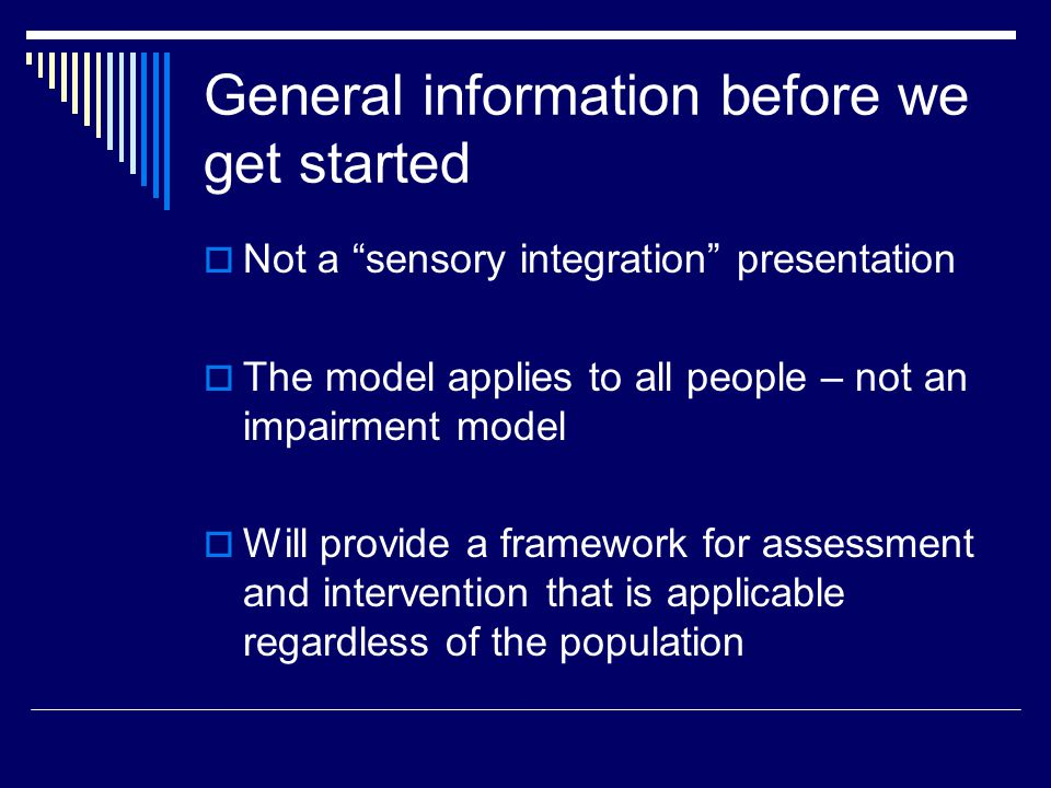 General information before we get started  Not a sensory integration presentation  The model applies to all people – not an impairment model  Will provide a framework for assessment and intervention that is applicable regardless of the population