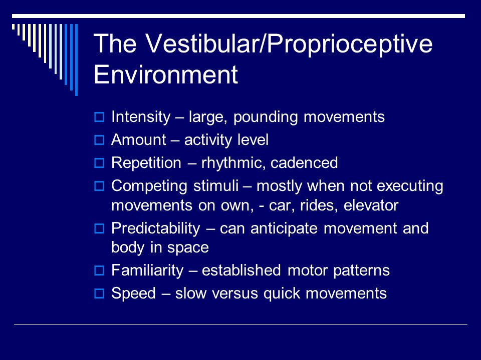 The Vestibular/Proprioceptive Environment  Intensity – large, pounding movements  Amount – activity level  Repetition – rhythmic, cadenced  Competing stimuli – mostly when not executing movements on own, - car, rides, elevator  Predictability – can anticipate movement and body in space  Familiarity – established motor patterns  Speed – slow versus quick movements