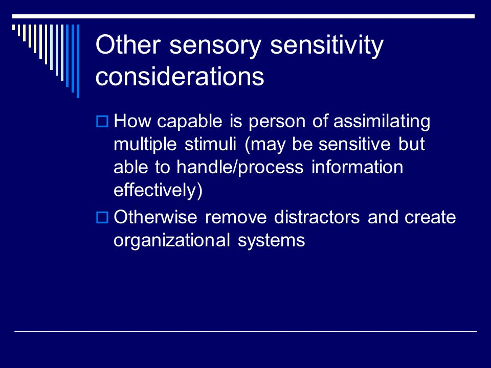 Other sensory sensitivity considerations  How capable is person of assimilating multiple stimuli (may be sensitive but able to handle/process information effectively)  Otherwise remove distractors and create organizational systems