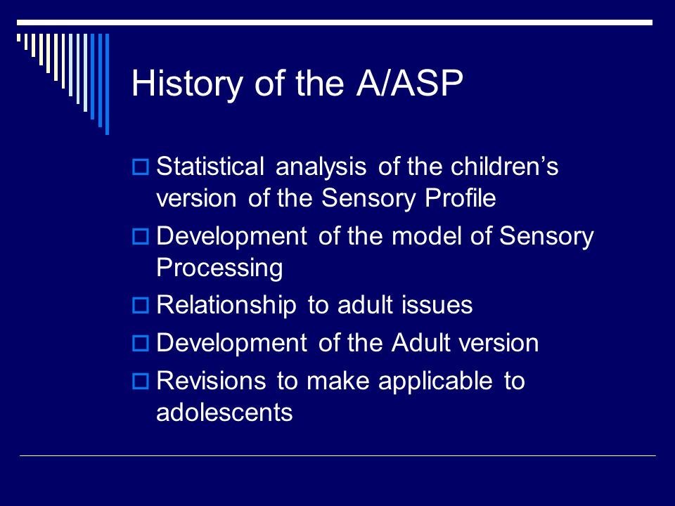 History of the A/ASP  Statistical analysis of the children's version of the Sensory Profile  Development of the model of Sensory Processing  Relationship to adult issues  Development of the Adult version  Revisions to make applicable to adolescents