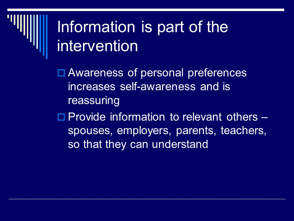 Information is part of the intervention  Awareness of personal preferences increases self-awareness and is reassuring  Provide information to relevant others – spouses, employers, parents, teachers, so that they can understand