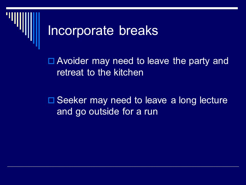 Incorporate breaks  Avoider may need to leave the party and retreat to the kitchen  Seeker may need to leave a long lecture and go outside for a run