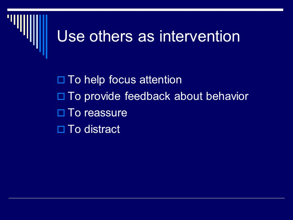 Use others as intervention  To help focus attention  To provide feedback about behavior  To reassure  To distract