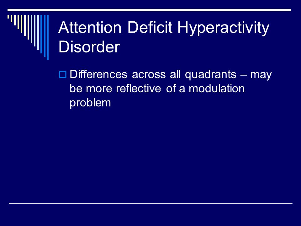 Attention Deficit Hyperactivity Disorder  Differences across all quadrants – may be more reflective of a modulation problem