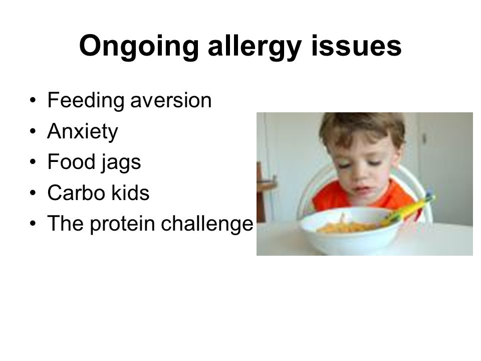 Ongoing allergy issues Feeding aversion Anxiety Food jags Carbo kids The protein challenge