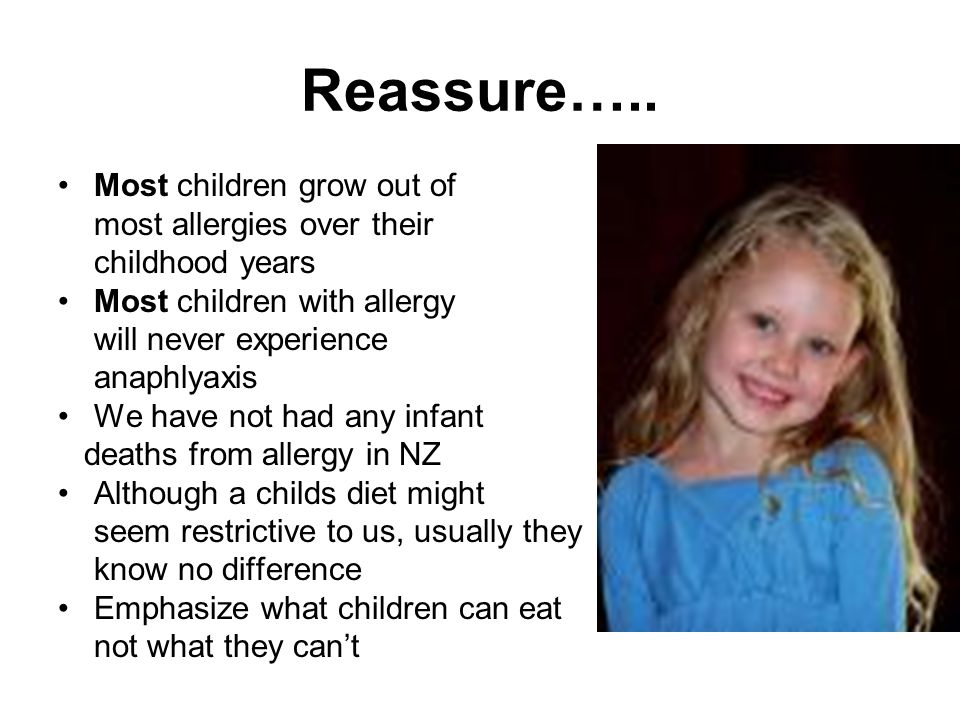 Reassure….. Most children grow out of most allergies over their childhood years Most children with allergy will never experience anaphlyaxis We have n