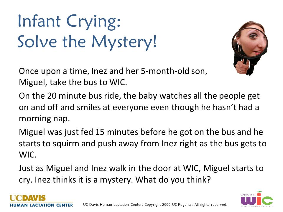 UC Davis Human Lactation Center. Copyright 2009 UC Regents. All rights reserved. Infant Crying: Solve the Mystery! Once upon a time, Inez and her 5-mo