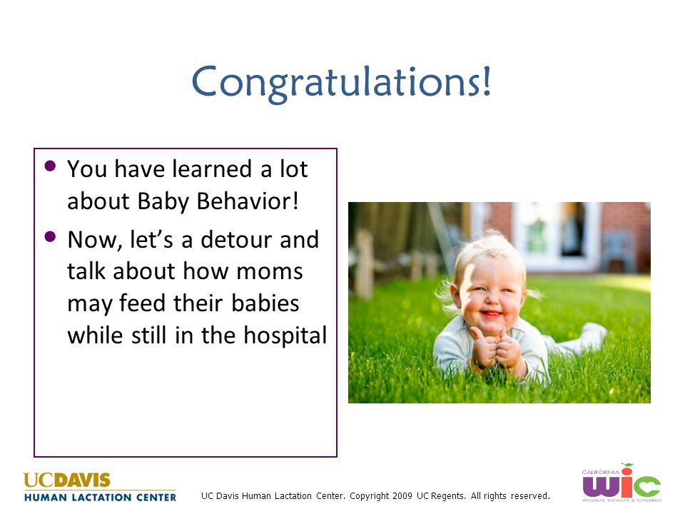 UC Davis Human Lactation Center. Copyright 2009 UC Regents. All rights reserved. Congratulations! You have learned a lot about Baby Behavior! Now, let