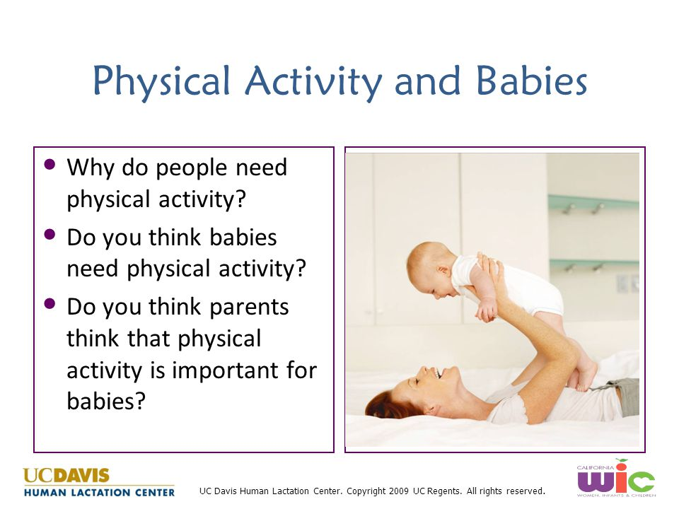UC Davis Human Lactation Center. Copyright 2009 UC Regents. All rights reserved. Physical Activity and Babies Why do people need physical activity? Do