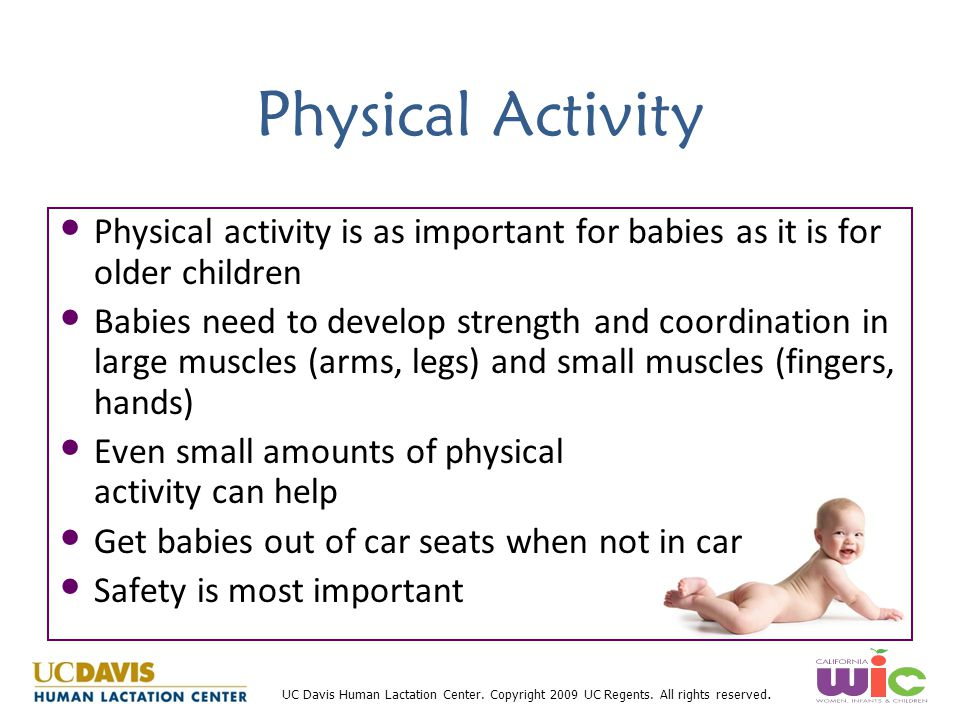 UC Davis Human Lactation Center. Copyright 2009 UC Regents. All rights reserved. Physical Activity Physical activity is as important for babies as it
