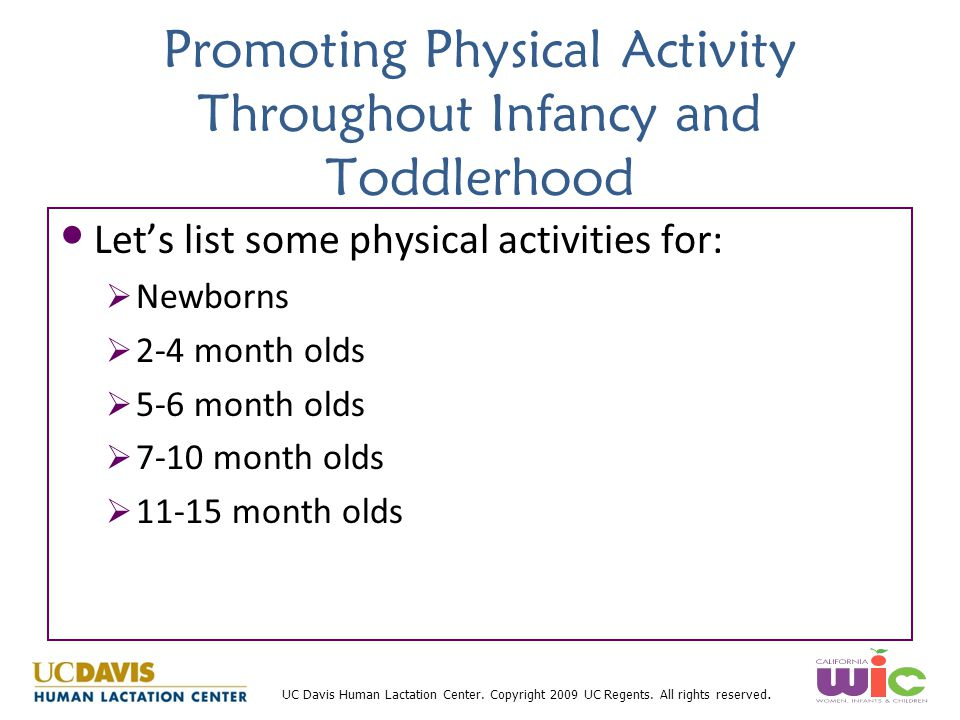 UC Davis Human Lactation Center. Copyright 2009 UC Regents. All rights reserved. Promoting Physical Activity Throughout Infancy and Toddlerhood Let's