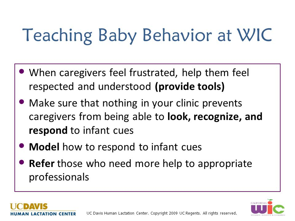 UC Davis Human Lactation Center. Copyright 2009 UC Regents. All rights reserved. Teaching Baby Behavior at WIC When caregivers feel frustrated, help t