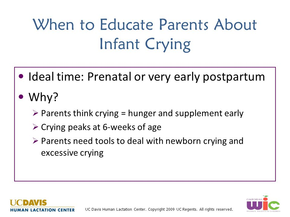 UC Davis Human Lactation Center. Copyright 2009 UC Regents. All rights reserved. When to Educate Parents About Infant Crying Ideal time: Prenatal or v
