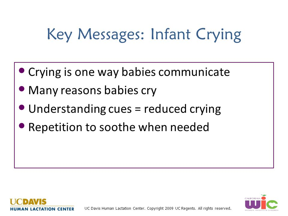 UC Davis Human Lactation Center. Copyright 2009 UC Regents. All rights reserved. Key Messages: Infant Crying Crying is one way babies communicate Many