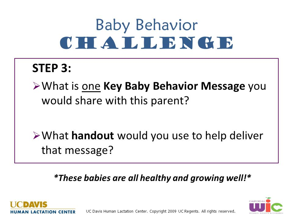 UC Davis Human Lactation Center. Copyright 2009 UC Regents. All rights reserved. Baby Behavior Challenge STEP 3:   What is one Key Baby Behavior Mes