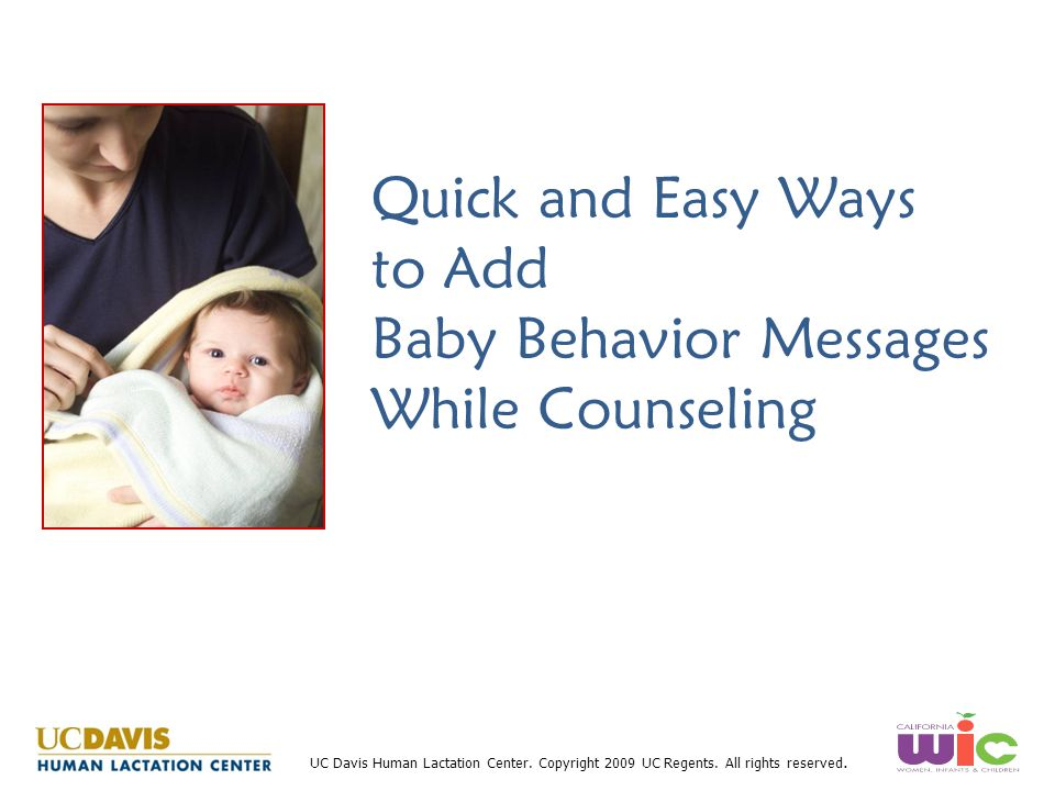 UC Davis Human Lactation Center. Copyright 2009 UC Regents. All rights reserved. Quick and Easy Ways to Add Baby Behavior Messages While Counseling