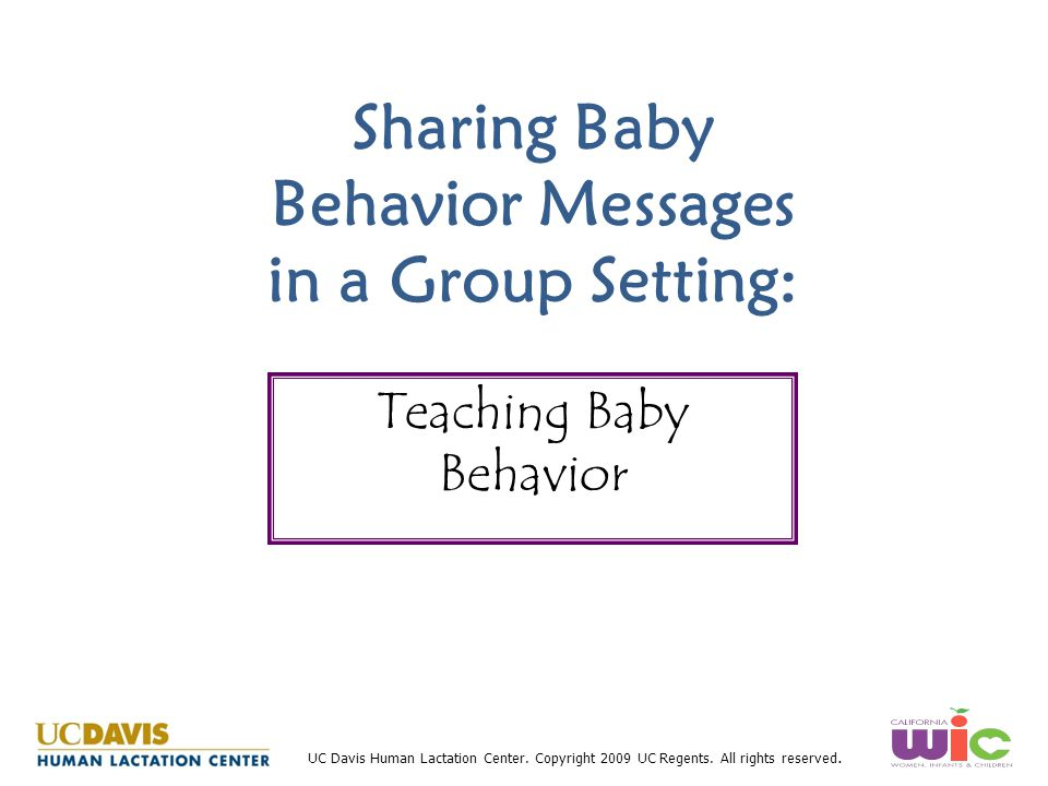 UC Davis Human Lactation Center. Copyright 2009 UC Regents. All rights reserved. Sharing Baby Behavior Messages in a Group Setting: Teaching Baby Beha