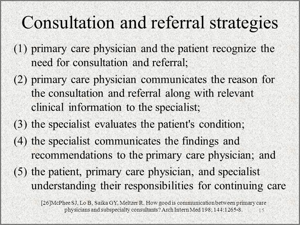 15 Consultation and referral strategies (1)primary care physician and the patient recognize the need for consultation and referral; (2)primary care physician communicates the reason for the consultation and referral along with relevant clinical information to the specialist; (3)the specialist evaluates the patient s condition; (4)the specialist communicates the findings and recommendations to the primary care physician; and (5)the patient, primary care physician, and specialist understanding their responsibilities for continuing care [26]McPhee SJ, Lo B, Saika GY, Meltzer R.
