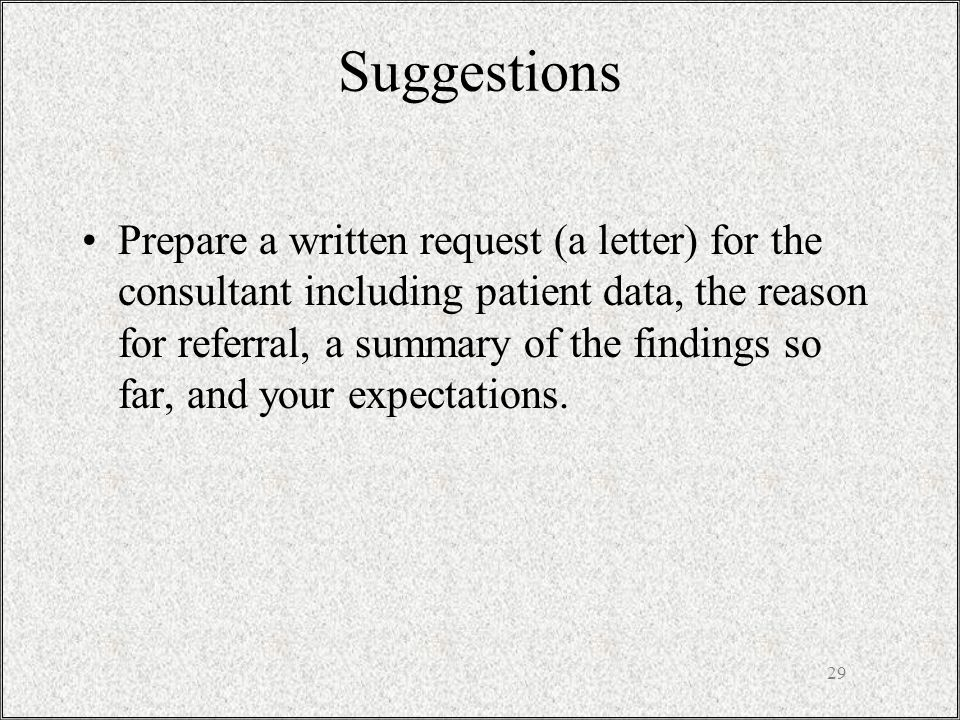29 Suggestions Prepare a written request (a letter) for the consultant including patient data, the reason for referral, a summary of the findings so far, and your expectations.