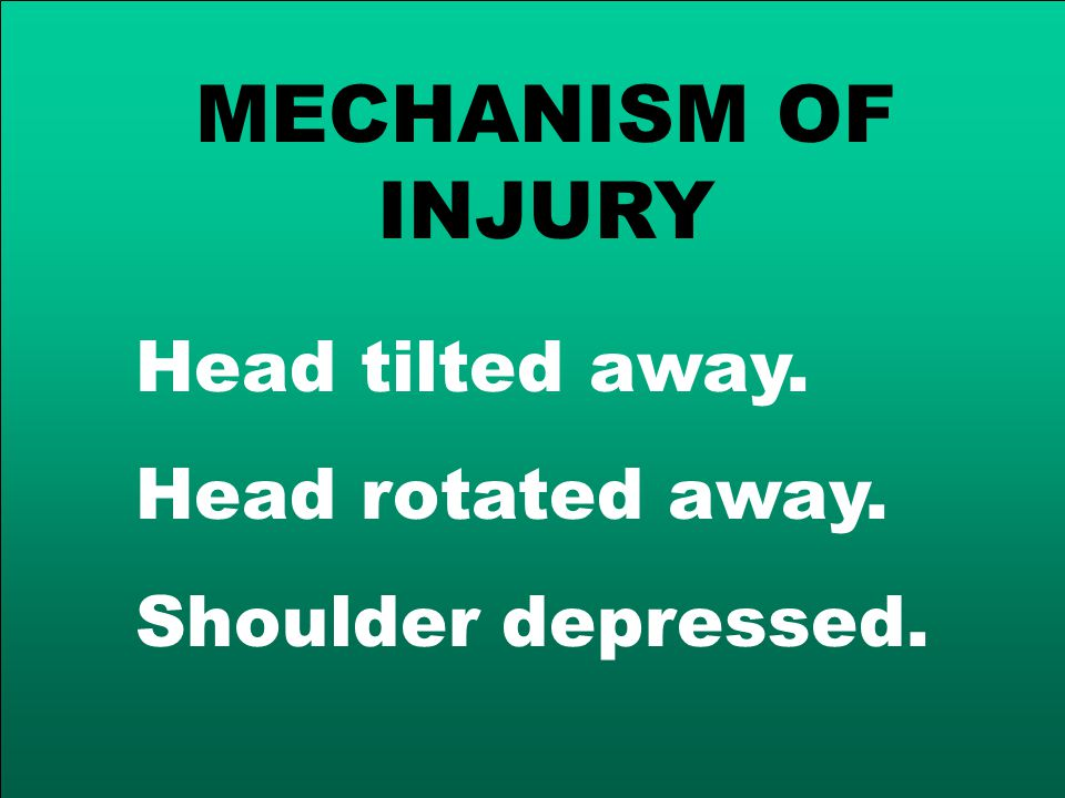 MECHANISM OF INJURY Head tilted away. Head rotated away. Shoulder depressed.