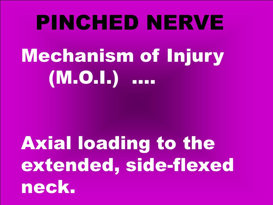 PINCHED NERVE Mechanism of Injury (M.O.I.) …. Axial loading to the extended, side-flexed neck.