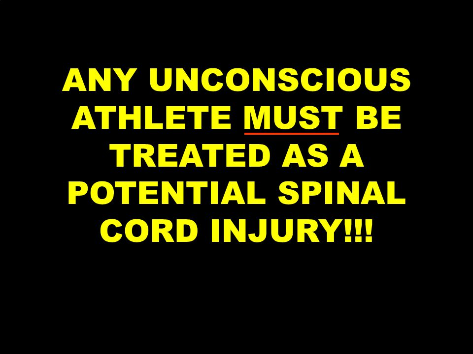 ANY UNCONSCIOUS ATHLETE MUST BE TREATED AS A POTENTIAL SPINAL CORD INJURY!!!