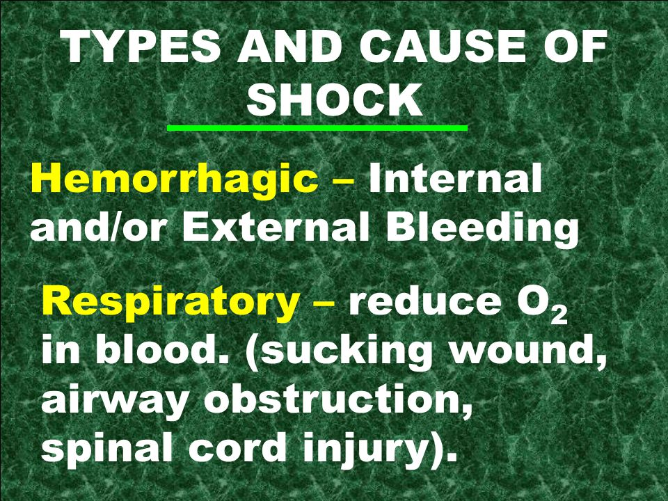 TYPES AND CAUSE OF SHOCK Hemorrhagic – Internal and/or External Bleeding Respiratory – reduce O 2 in blood.