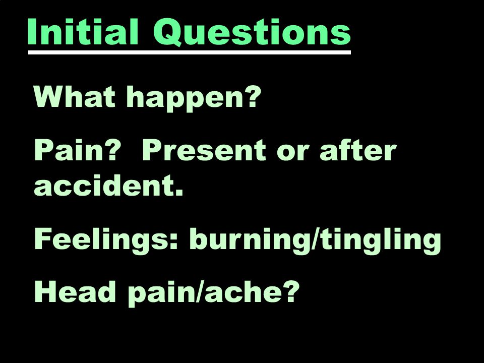 Initial Questions What happen. Pain. Present or after accident.