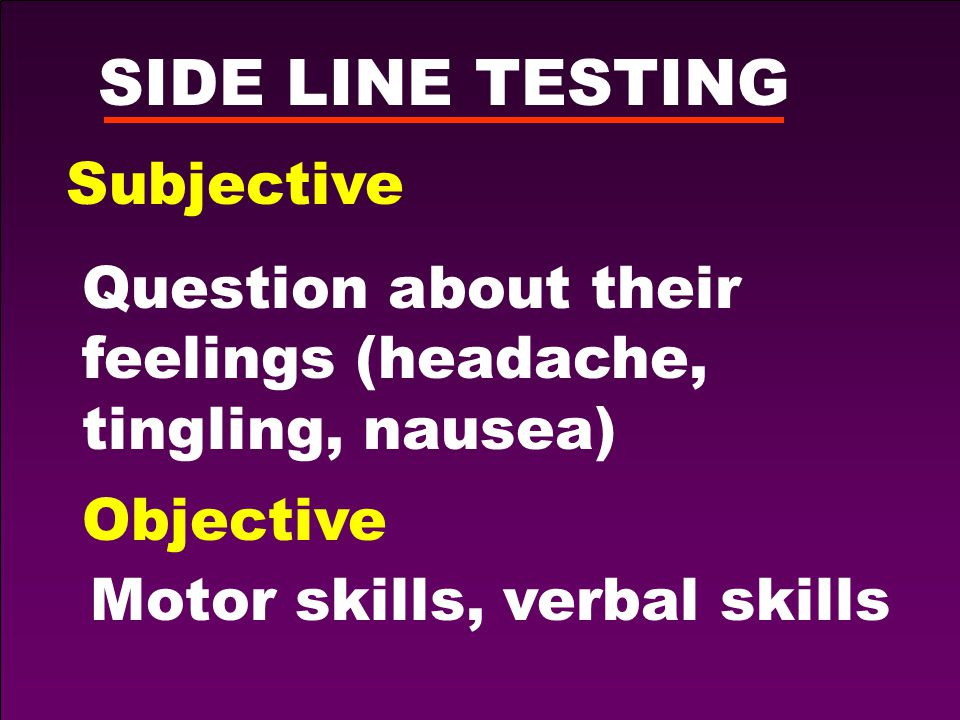 SIDE LINE TESTING Subjective Question about their feelings (headache, tingling, nausea) Objective Motor skills, verbal skills