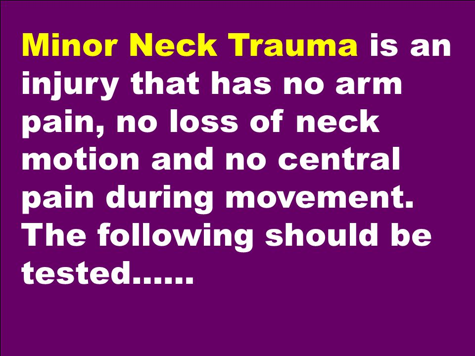 Minor Neck Trauma is an injury that has no arm pain, no loss of neck motion and no central pain during movement.