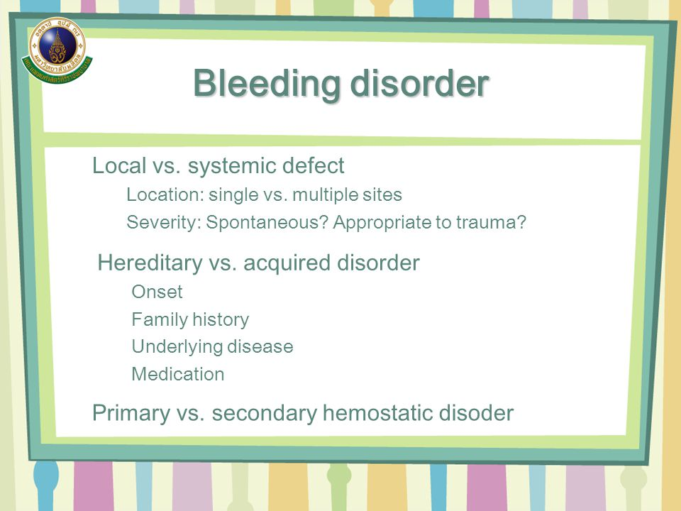 Bleeding disorder Local vs. systemic defect Location: single vs. multiple sites Severity: Spontaneous? Appropriate to trauma? Hereditary vs. acquired