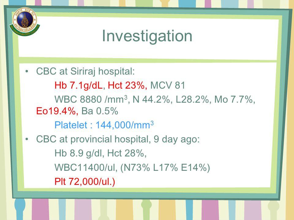Investigation CBC at Siriraj hospital: Hb 7.1g/dL, Hct 23%, MCV 81 WBC 8880 /mm 3, N 44.2%, L28.2%, Mo 7.7%, Eo19.4%, Ba 0.5% Platelet : 144,000/mm 3 CBC at provincial hospital, 9 day ago: Hb 8.9 g/dl, Hct 28%, WBC11400/ul, (N73% L17% E14%) Plt 72,000/ul.)