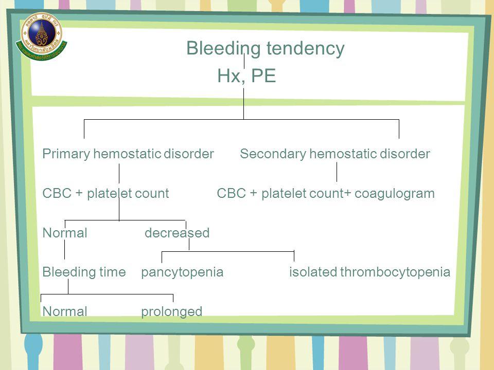 Bleeding tendency Hx, PE Primary hemostatic disorderSecondary hemostatic disorder CBC + platelet count CBC + platelet count+ coagulogram Normal decreased Bleeding time pancytopeniaisolated thrombocytopenia Normalprolonged