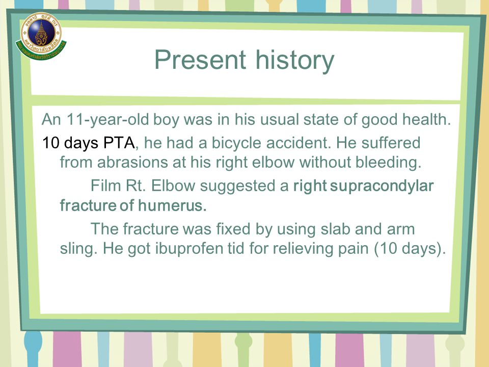 Present history An 11-year-old boy was in his usual state of good health. 10 days PTA, he had a bicycle accident. He suffered from abrasions at his ri
