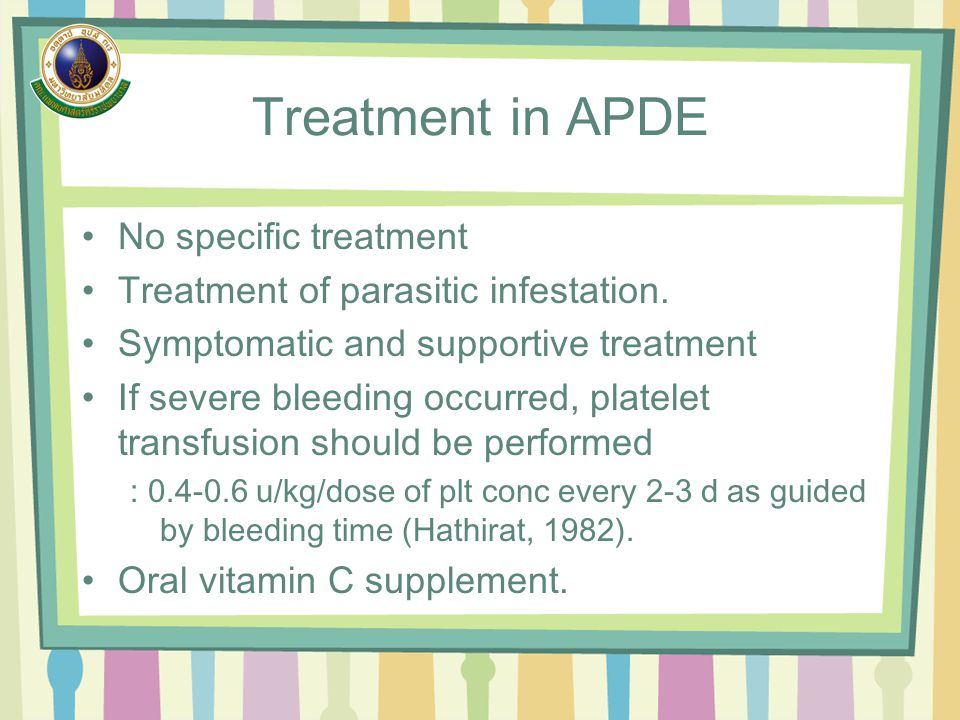 Treatment in APDE No specific treatment Treatment of parasitic infestation. Symptomatic and supportive treatment If severe bleeding occurred, platelet