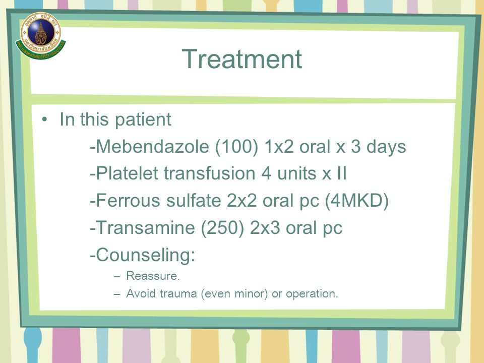 Treatment In this patient -Mebendazole (100) 1x2 oral x 3 days -Platelet transfusion 4 units x II -Ferrous sulfate 2x2 oral pc (4MKD) -Transamine (250
