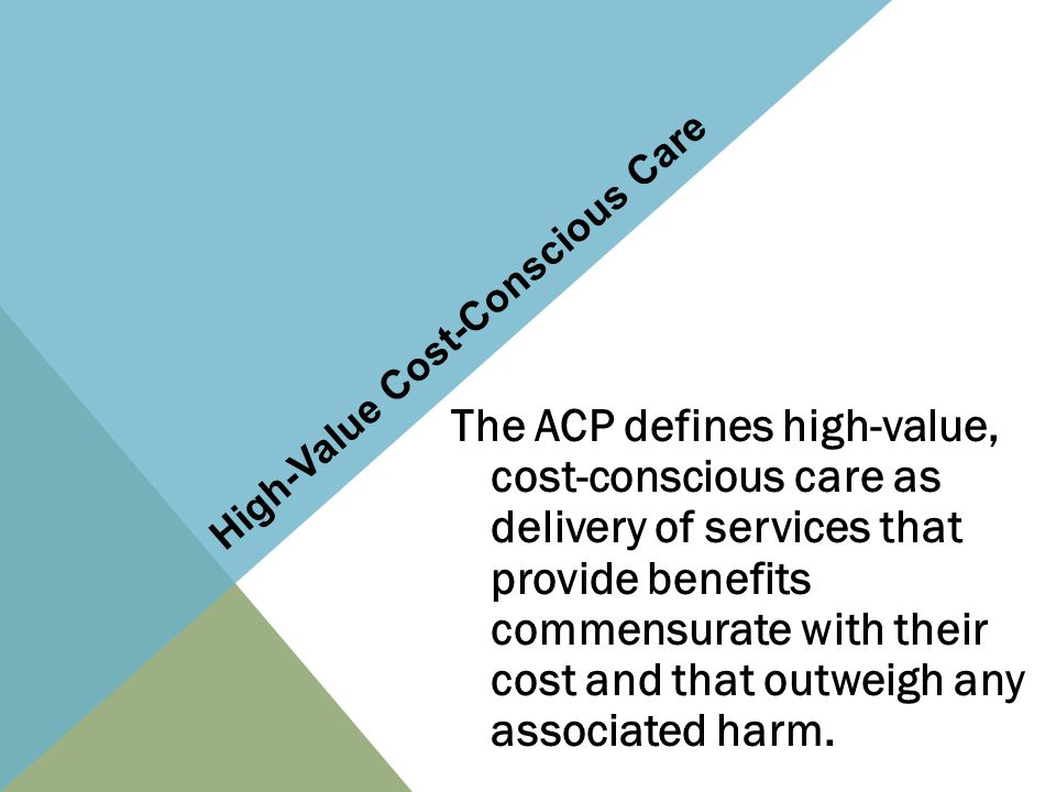 High-Value Cost-Conscious Care The ACP defines high-value, cost-conscious care as delivery of services that provide benefits commensurate with their cost and that outweigh any associated harm.