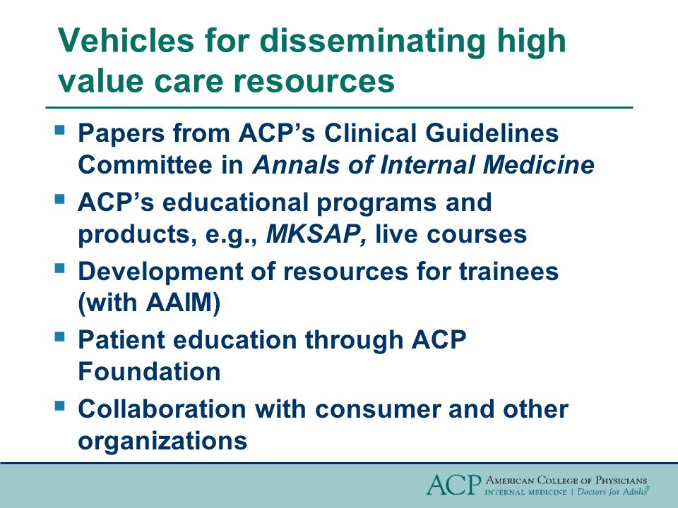 Vehicles for disseminating high value care resources  Papers from ACP's Clinical Guidelines Committee in Annals of Internal Medicine  ACP's educational programs and products, e.g., MKSAP, live courses  Development of resources for trainees (with AAIM)  Patient education through ACP Foundation  Collaboration with consumer and other organizations