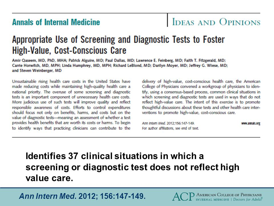Ann Intern Med. 2012; 156:147-149. Identifies 37 clinical situations in which a screening or diagnostic test does not reflect high value care.