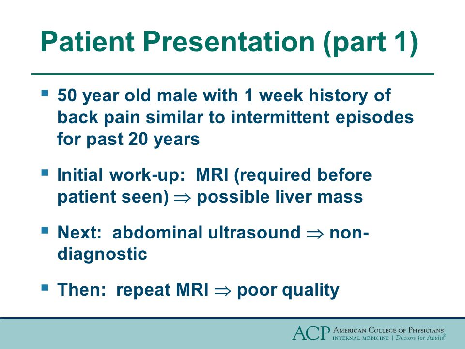 Patient Presentation (part 1)  50 year old male with 1 week history of back pain similar to intermittent episodes for past 20 years  Initial work-up: MRI (required before patient seen)  possible liver mass  Next: abdominal ultrasound  non- diagnostic  Then: repeat MRI  poor quality