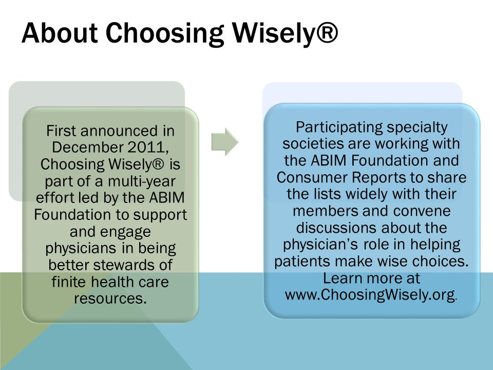 About Choosing Wisely® First announced in December 2011, Choosing Wisely® is part of a multi-year effort led by the ABIM Foundation to support and engage physicians in being better stewards of finite health care resources.