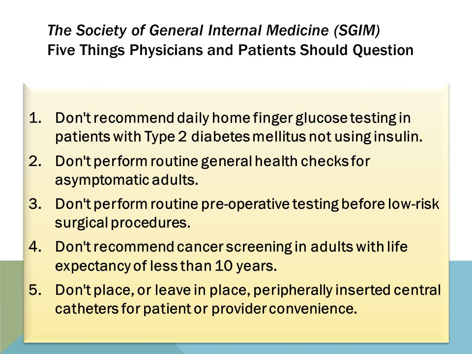 The Society of General Internal Medicine (SGIM) Five Things Physicians and Patients Should Question 1.Don t recommend daily home finger glucose testing in patients with Type 2 diabetes mellitus not using insulin.