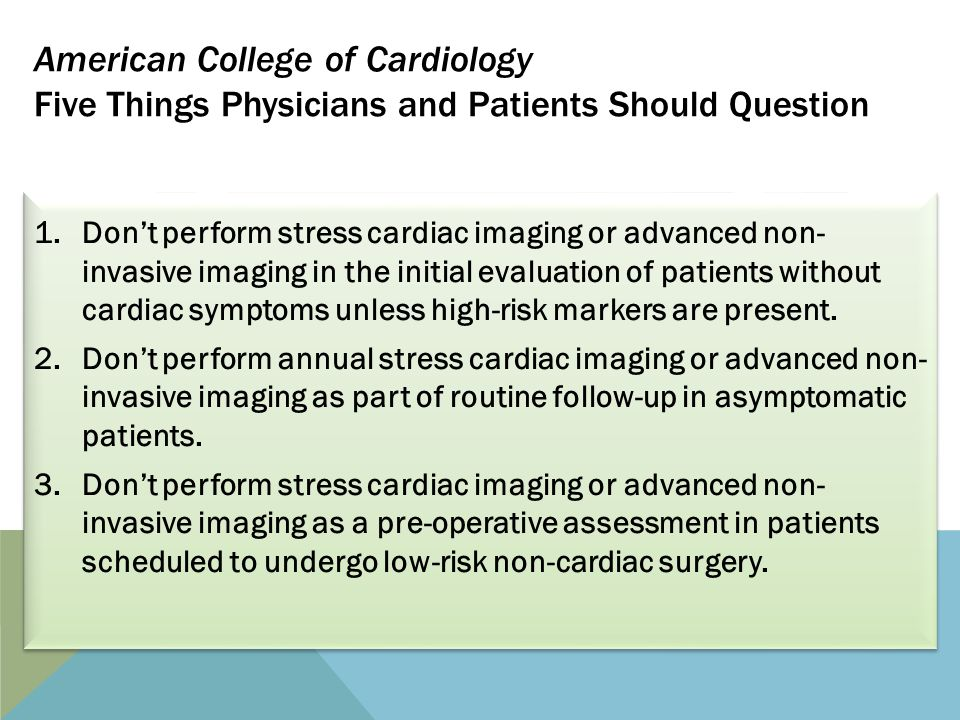 American College of Cardiology Five Things Physicians and Patients Should Question 1.Don't perform stress cardiac imaging or advanced non- invasive imaging in the initial evaluation of patients without cardiac symptoms unless high-risk markers are present.