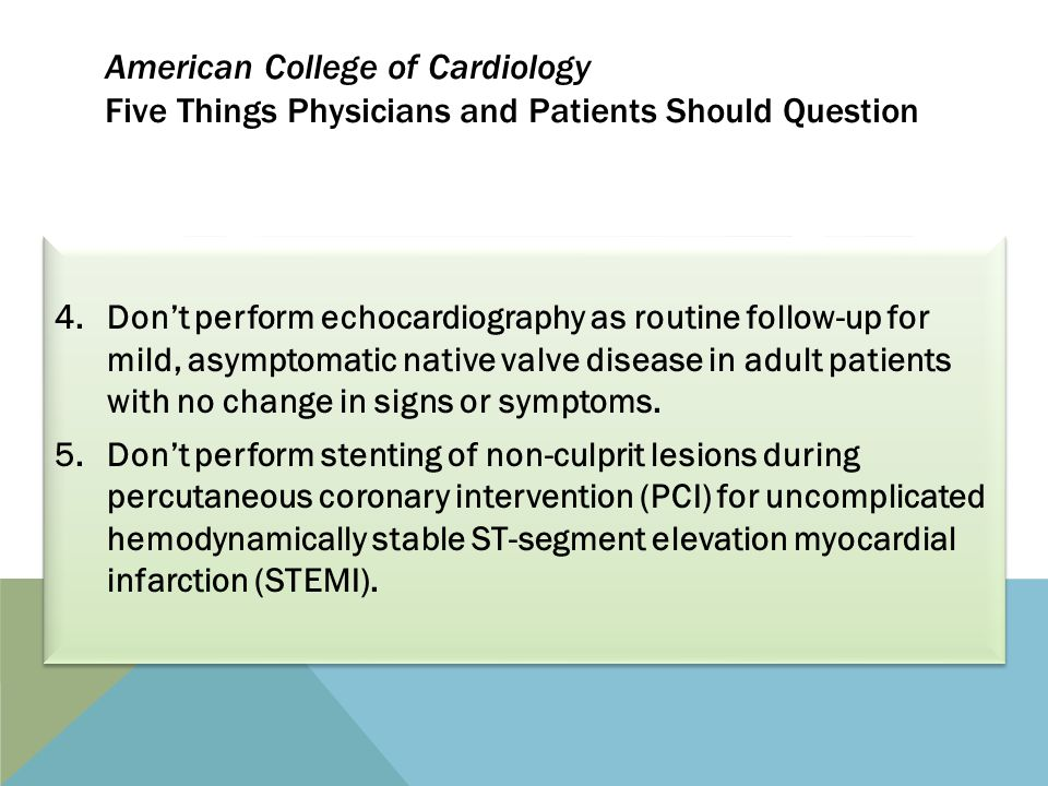 American College of Cardiology Five Things Physicians and Patients Should Question 4.Don't perform echocardiography as routine follow-up for mild, asymptomatic native valve disease in adult patients with no change in signs or symptoms.