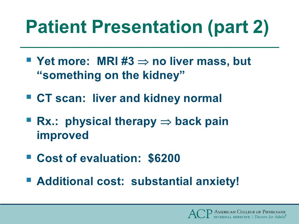 Patient Presentation (part 2)  Yet more: MRI #3  no liver mass, but something on the kidney  CT scan: liver and kidney normal  Rx.: physical therapy  back pain improved  Cost of evaluation: $6200  Additional cost: substantial anxiety!