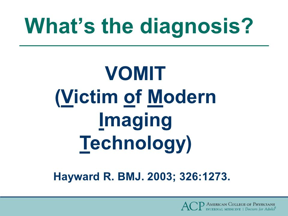 What's the diagnosis? VOMIT (Victim of Modern Imaging Technology) Hayward R. BMJ. 2003; 326:1273.