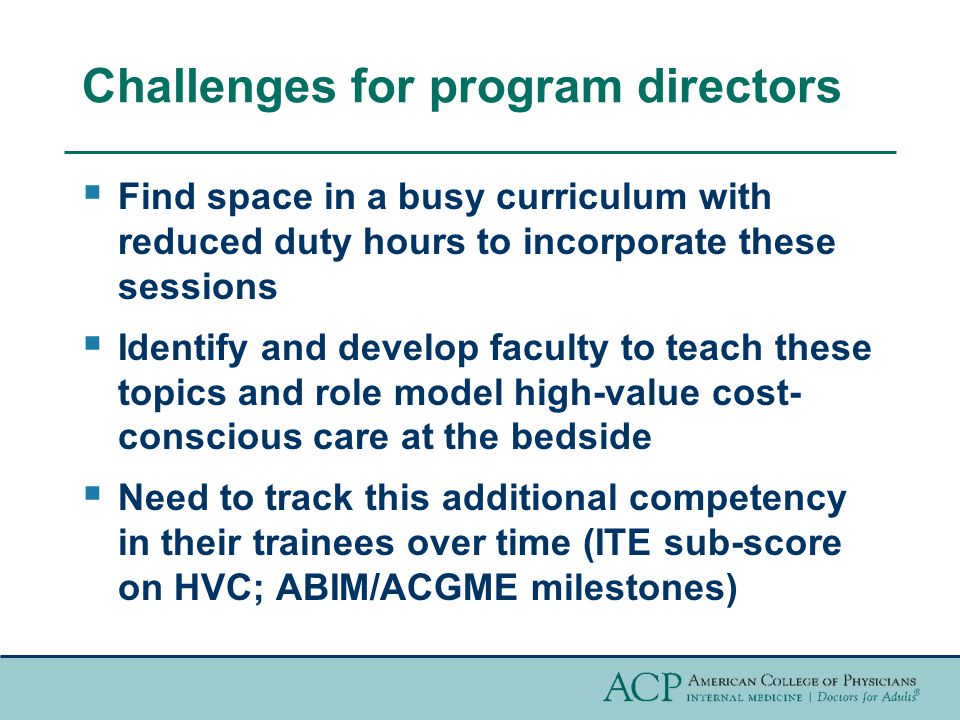 Challenges for program directors  Find space in a busy curriculum with reduced duty hours to incorporate these sessions  Identify and develop faculty to teach these topics and role model high-value cost- conscious care at the bedside  Need to track this additional competency in their trainees over time (ITE sub-score on HVC; ABIM/ACGME milestones)