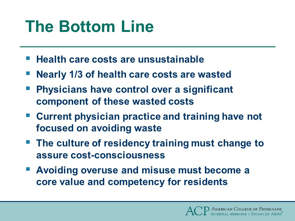 The Bottom Line  Health care costs are unsustainable  Nearly 1/3 of health care costs are wasted  Physicians have control over a significant component of these wasted costs  Current physician practice and training have not focused on avoiding waste  The culture of residency training must change to assure cost-consciousness  Avoiding overuse and misuse must become a core value and competency for residents