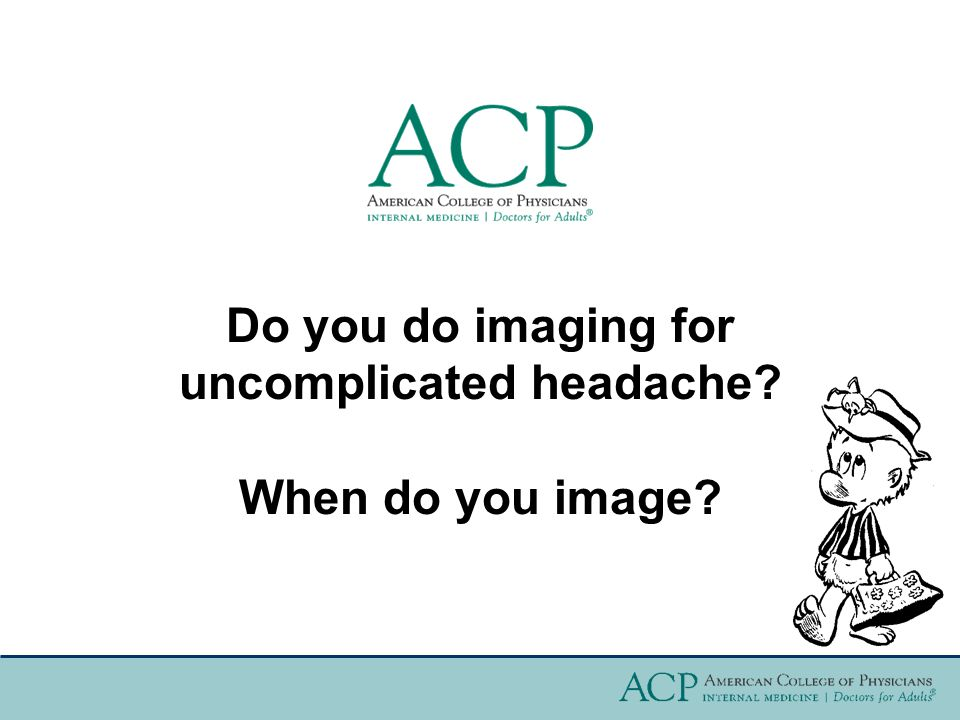 Do you do imaging for uncomplicated headache? When do you image?