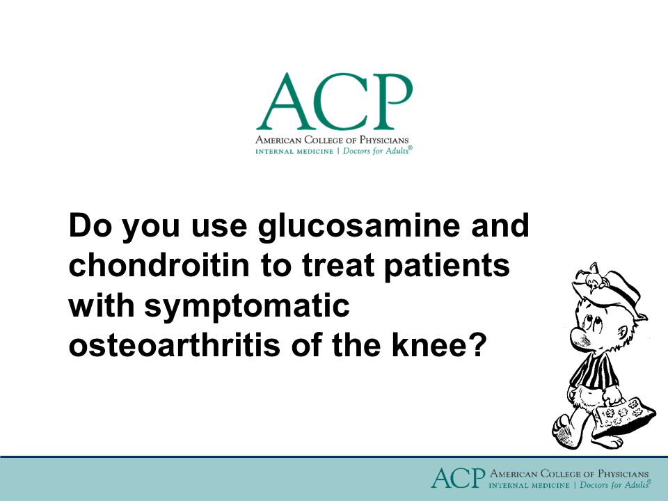Do you use glucosamine and chondroitin to treat patients with symptomatic osteoarthritis of the knee?